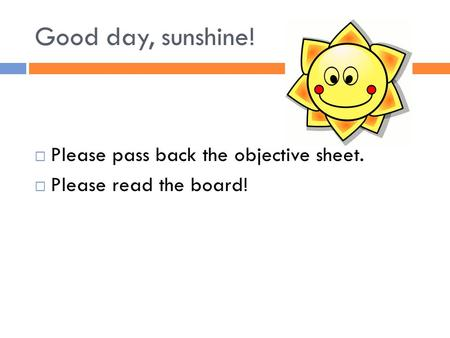 Good day, sunshine!  Please pass back the objective sheet.  Please read the board!