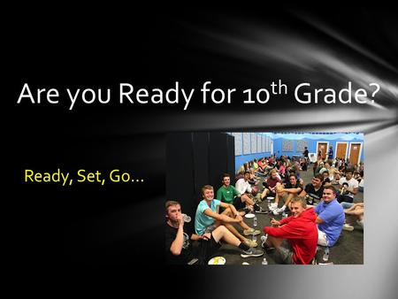 Are you Ready for 10 th Grade? Ready, Set, Go…. Video: How to Choose High School Classes How to choose high school classes.
