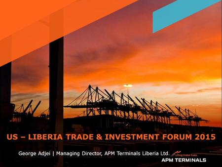 US – LIBERIA TRADE & INVESTMENT FORUM 2015 George Adjei | Managing Director, APM Terminals Liberia Ltd. 1.