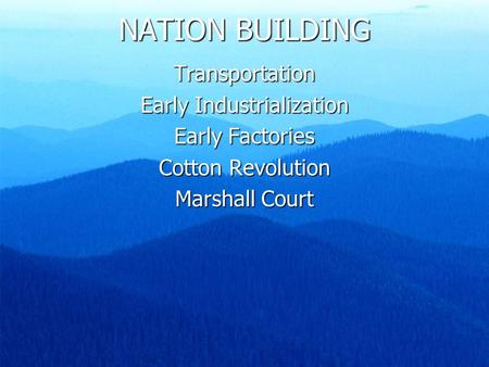 NATION BUILDING Transportation Early Industrialization Early Factories Cotton Revolution Marshall Court.