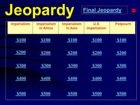 Jeopardy ImperialismImperialism in Africa Potpourri $100 $200 $300 $400 $500 $100 $200 $300 $300 $400 $500 Final Jeopardy Imperialism in Asia U.S Imperialism.