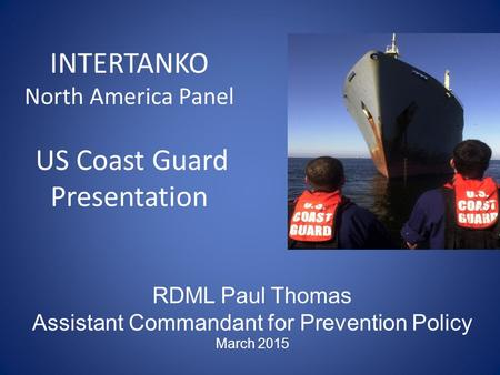 INTERTANKO North America Panel US Coast Guard Presentation RDML Paul Thomas Assistant Commandant for Prevention Policy March 2015.