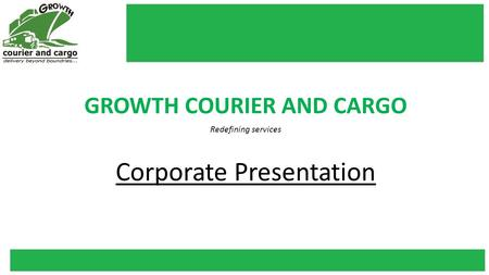 GROWTH COURIER AND CARGO Redefining services Corporate Presentation.