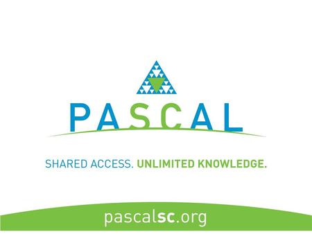 About PASCAL Our Mission: The Partnership Among South Carolina Academic Libraries provides timely and universal access to information resources and library.