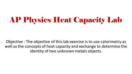 AP Physics Heat Capacity Lab Objective : The objective of this lab exercise is to use calorimetry as well as the concepts of heat capacity and exchange.