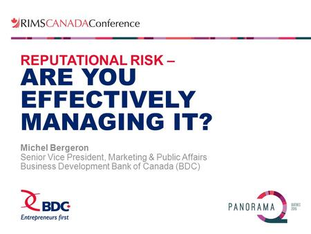 REPUTATIONAL RISK – ARE YOU EFFECTIVELY MANAGING IT? Michel Bergeron Senior Vice President, Marketing & Public Affairs Business Development Bank of Canada.