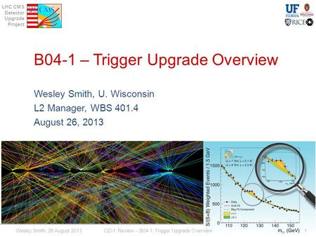 LHC CMS Detector Upgrade Project B04-1 – Trigger Upgrade Overview Wesley Smith, U. Wisconsin L2 Manager, WBS 401.4 August 26, 2013 Wesley Smith, 26 August.