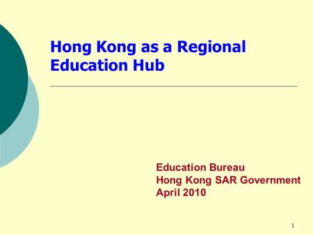 1 Hong Kong as a Regional Education Hub Education Bureau Hong Kong SAR Government April 2010.
