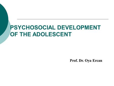 PSYCHOSOCIAL DEVELOPMENT OF THE ADOLESCENT Prof. Dr. Oya Ercan.