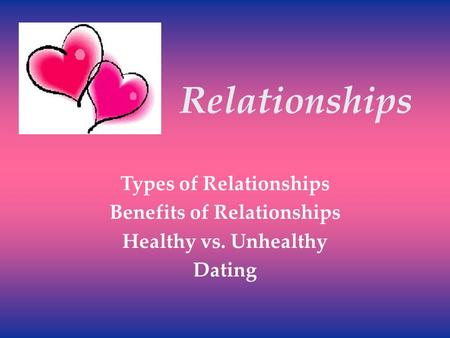Relationships Types of Relationships Benefits of Relationships Healthy vs. Unhealthy Dating.