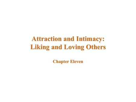 Attraction and Intimacy: Liking and Loving Others Chapter Eleven.