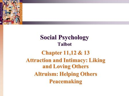 Social Psychology Talbot Chapter 11,12 & 13 Attraction and Intimacy: Liking and Loving Others Altruism: Helping Others Peacemaking.