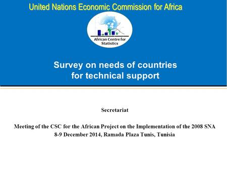 African Centre for Statistics United Nations Economic Commission for Africa Survey on needs of countries for technical support Secretariat Meeting of the.