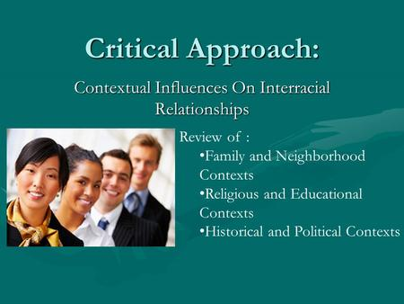 Critical Approach: Contextual Influences On Interracial Relationships Review of : Family and Neighborhood Contexts Religious and Educational Contexts Historical.