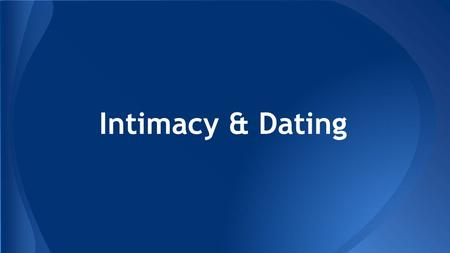 Intimacy & Dating. ● Intimacy is not limited to sex or sexuality ● Intimacy can be shared between friends, family and/or people in romantic relationships.