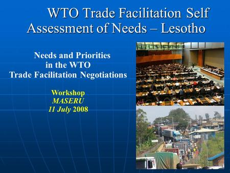 WTO Trade Facilitation Self Assessment of Needs – Lesotho WTO Trade Facilitation Self Assessment of Needs – Lesotho Needs and Priorities in the WTO Trade.