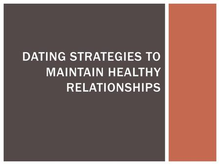 DATING STRATEGIES TO MAINTAIN HEALTHY RELATIONSHIPS.