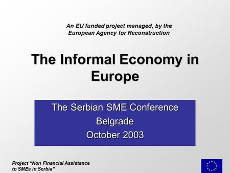 "Project ""Non Financial Assistance to SMEs in Serbia"" The Informal Economy in Europe The Serbian SME Conference Belgrade October 2003 An EU funded project."
