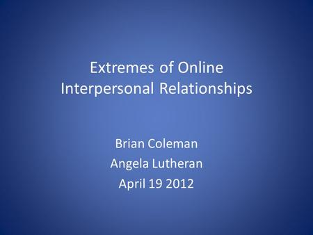 Extremes of Online Interpersonal Relationships Brian Coleman Angela Lutheran April 19 2012.