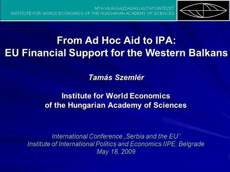 From Ad Hoc Aid to IPA: EU Financial Support for the Western Balkans Tamás Szemlér Institute for World Economics of the Hungarian Academy of Sciences International.