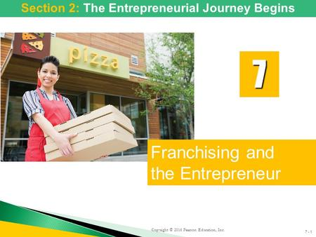 7 - 1 Copyright © 2016 Pearson Education, Inc. Franchising and the Entrepreneur 7 Section 2: The Entrepreneurial Journey Begins.