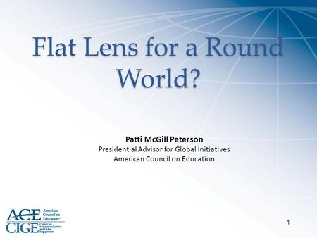 Flat Lens for a Round World? 1 Patti McGill Peterson Presidential Advisor for Global Initiatives American Council on Education.