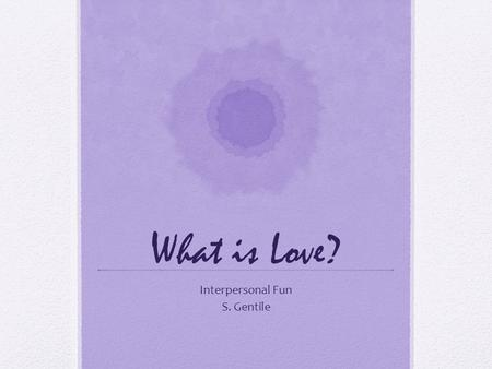"What is Love? Interpersonal Fun S. Gentile. What is Love? Helen Fisher TED.COM: ""Why We Love, Why We Cheat?""Why We Love, Why We Cheat? QUESTION: If Someone."