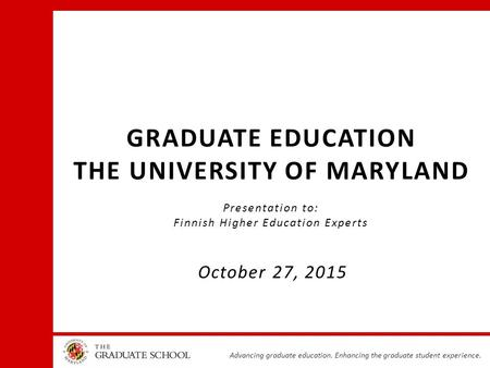 Advancing graduate education. Enhancing the graduate student experience. GRADUATE EDUCATION THE UNIVERSITY OF MARYLAND Presentation to: Finnish Higher.