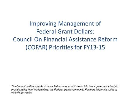 Improving Management of Federal Grant Dollars: Council On Financial Assistance Reform (COFAR) Priorities for FY13-15 The Council on Financial Assistance.