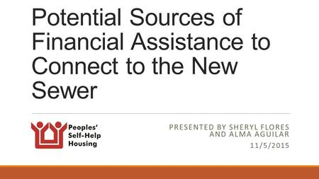 Potential Sources of Financial Assistance to Connect to the New Sewer PRESENTED BY SHERYL FLORES AND ALMA AGUILAR 11/5/2015.