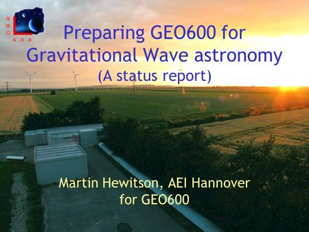 Preparing GEO600 for Gravitational Wave astronomy (A status report) Martin Hewitson, AEI Hannover for GEO600.