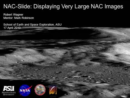1 NAC-Slide: Displaying Very Large NAC Images Robert Wagner Mentor: Mark Robinson School of Earth and Space Exploration, ASU 17 April 2010.