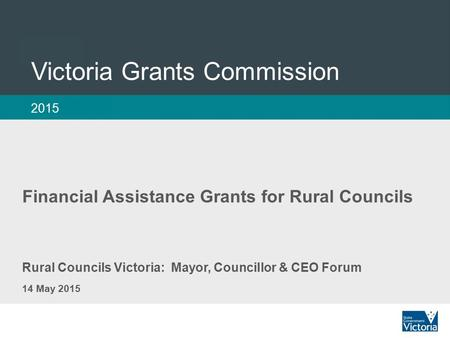 1 Victoria Grants Commission 2015 Rural Councils Victoria: Mayor, Councillor & CEO Forum 14 May 2015 Financial Assistance Grants for Rural Councils.