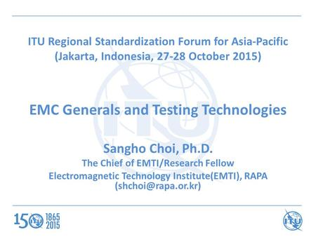 ITU Regional Standardization Forum for Asia-Pacific (Jakarta, Indonesia, 27-28 October 2015) EMC Generals and Testing Technologies Sangho Choi, Ph.D. The.