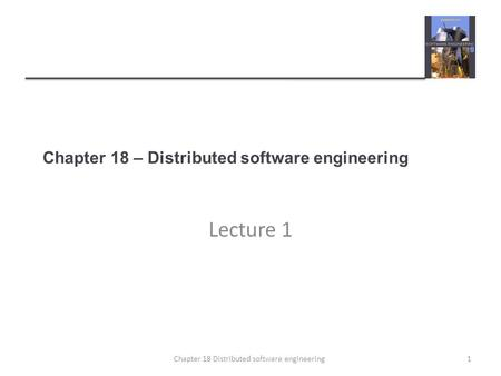 Chapter 18 – Distributed software engineering Lecture 1 1Chapter 18 Distributed software engineering.