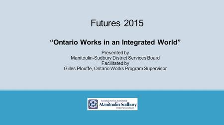 "Futures 2015 ""Ontario Works in an Integrated World"" Presented by Manitoulin-Sudbury District Services Board Facilitated by Gilles Plouffe, Ontario Works."