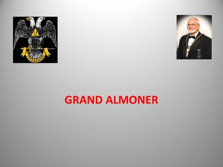 GRAND ALMONER. WHAT DOES HE DO? - Assist the Sovereign Grand Commander by issuing financial support to our Brethren who are in need of assistance. This.