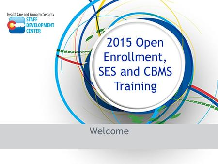 Welcome 2015 Open Enrollment, SES and CBMS Training.