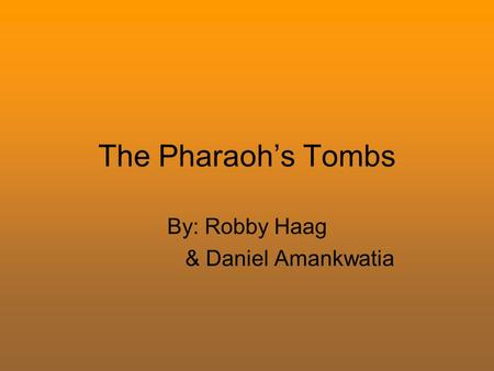 The Pharaoh's Tombs By: Robby Haag & Daniel Amankwatia.