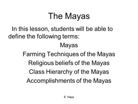 E. Napp The Mayas In this lesson, students will be able to define the following terms: Mayas Farming Techniques of the Mayas Religious beliefs of the Mayas.
