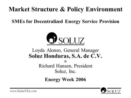 Www.SoluzUSA.com Market Structure & Policy Environment SMEs for Decentralized Energy Service Provision Loyda Alonso, General Manager Soluz Honduras, S.A.
