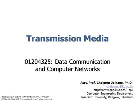 Transmission Media 01204325: Data Communication and Computer Networks Asst. Prof. Chaiporn Jaikaeo, Ph.D.