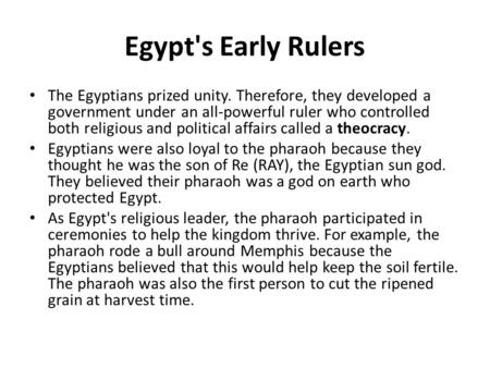 Egypt's Early Rulers The Egyptians prized unity. Therefore, they developed a government under an all-powerful ruler who controlled both religious and political.