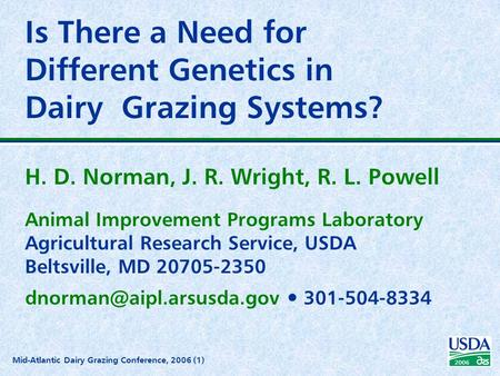 2006 Mid-Atlantic Dairy Grazing Conference, 2006 (1) Is There a Need for Different Genetics in Dairy Grazing Systems? H. D. Norman, J. R. Wright, R. L.