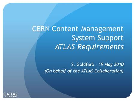 CERN Content Management System Support ATLAS Requirements S. Goldfarb – 19 May 2010 (On behalf of the ATLAS Collaboration)