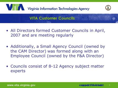 11 www.vita.virginia.govexpect the bestwww.vita.virginia.govexpect the best VITA Customer Councils All Directors formed Customer Councils in April, 2007.