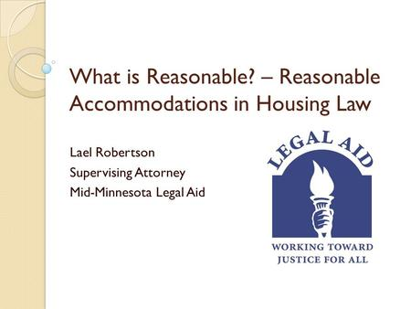 Lael Robertson Supervising Attorney Mid-Minnesota Legal Aid What is Reasonable? – Reasonable Accommodations in Housing Law.