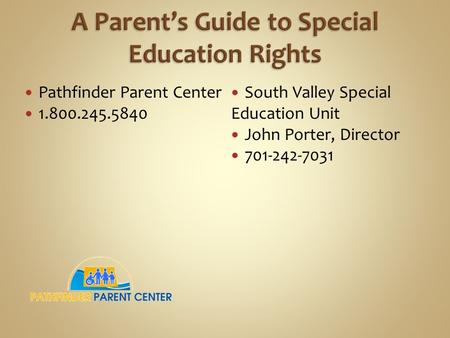 Pathfinder Parent Center 1.800.245.5840 South Valley Special Education Unit John Porter, Director 701-242-7031.