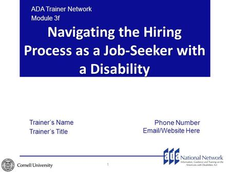 Navigating the Hiring Process as a Job-Seeker with a Disability 1 ADA Trainer Network Module 3f Trainer's Name Trainer's Title Phone Number Email/Website.