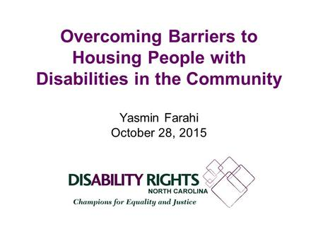 Overcoming Barriers to Housing People with Disabilities in the Community Yasmin Farahi October 28, 2015.